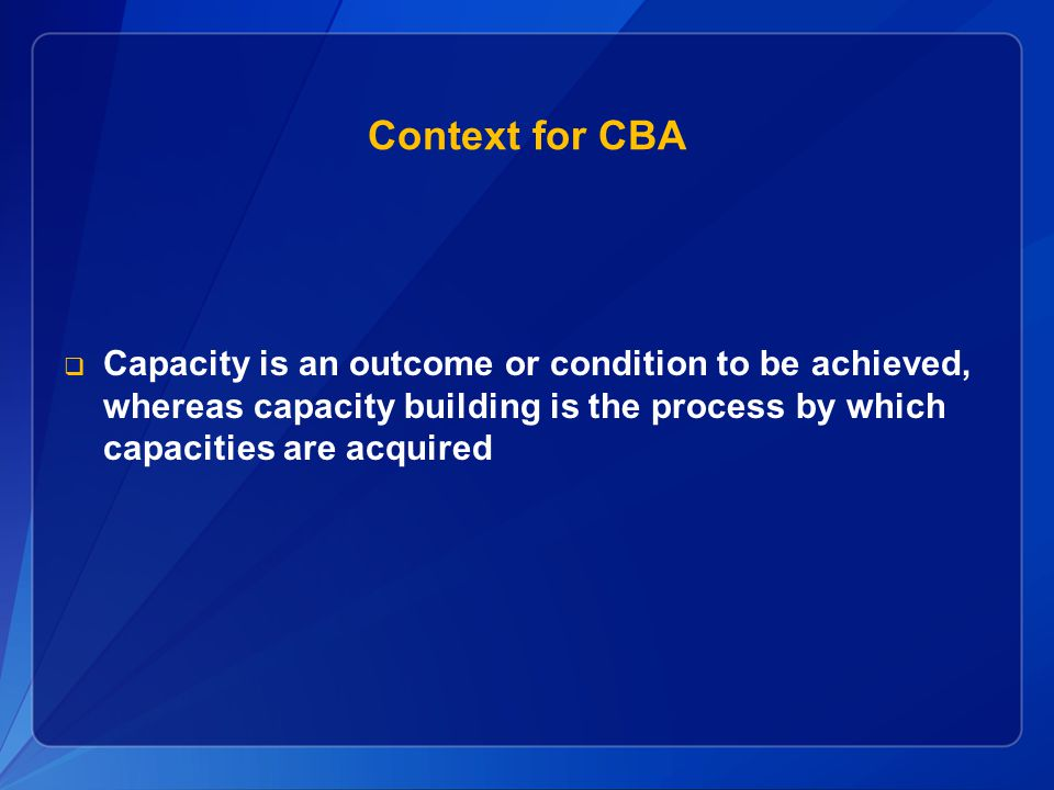 Context for CBA Capacity is an outcome or condition to be achieved, whereas capacity building is the process by which capacities are acquired.