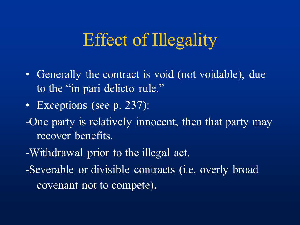Effect of Illegality Generally the contract is void (not voidable), due to the in pari delicto rule.
