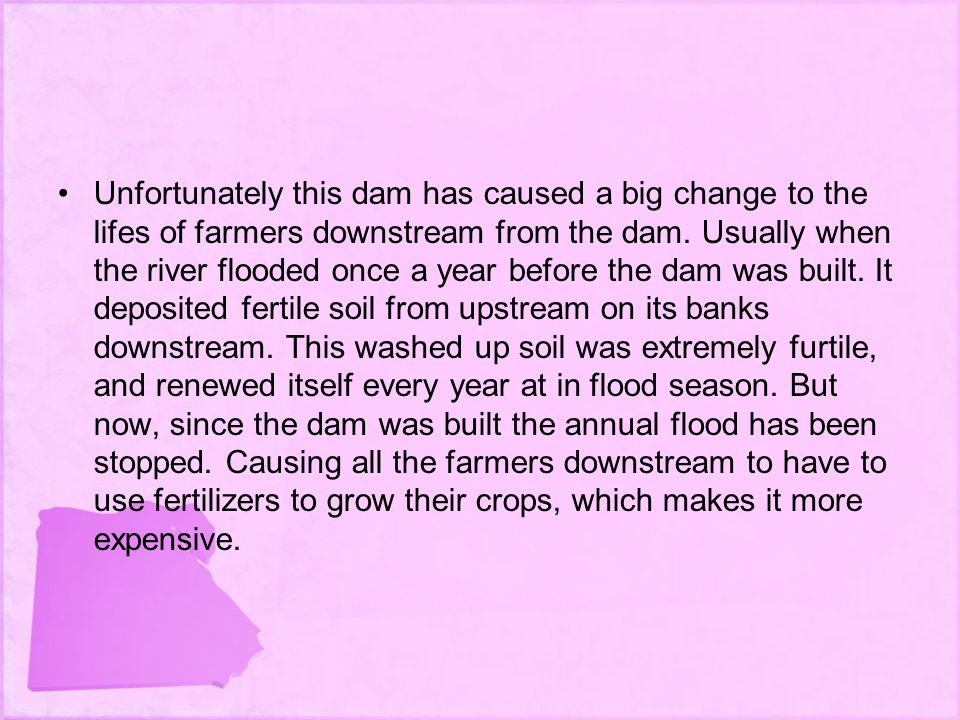 Unfortunately this dam has caused a big change to the lifes of farmers downstream from the dam.