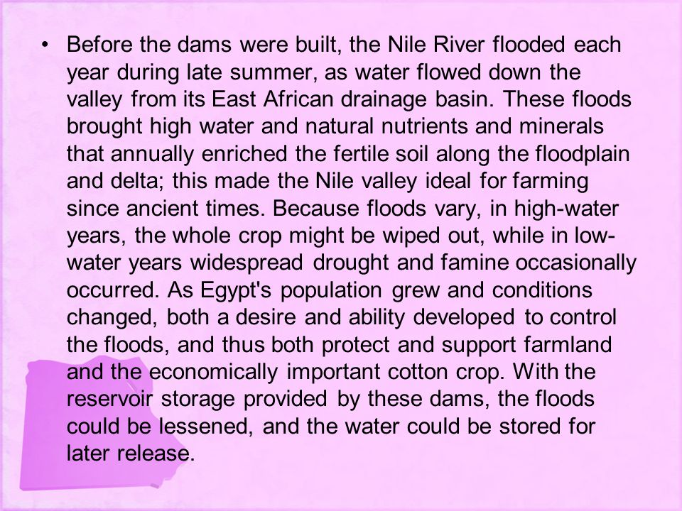 Before the dams were built, the Nile River flooded each year during late summer, as water flowed down the valley from its East African drainage basin.
