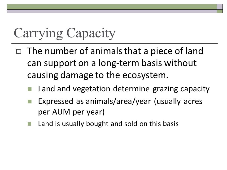 Carrying Capacity The number of animals that a piece of land can support on a long-term basis without causing damage to the ecosystem.