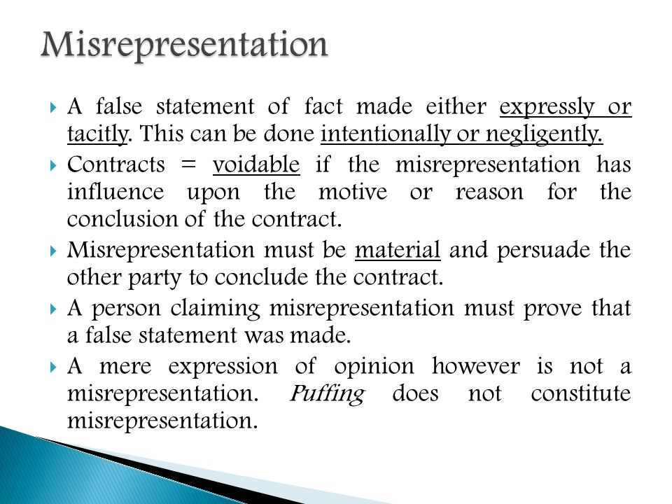 Misrepresentation A false statement of fact made either expressly or tacitly. This can be done intentionally or negligently.