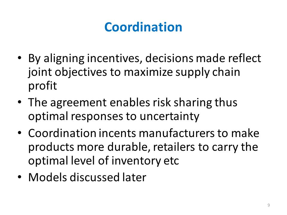 Coordination By aligning incentives, decisions made reflect joint objectives to maximize supply chain profit.