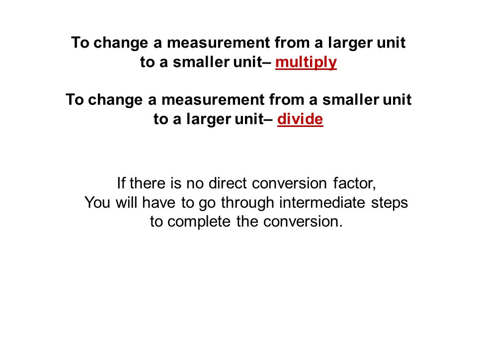 To change a measurement from a larger unit to a smaller unit– multiply