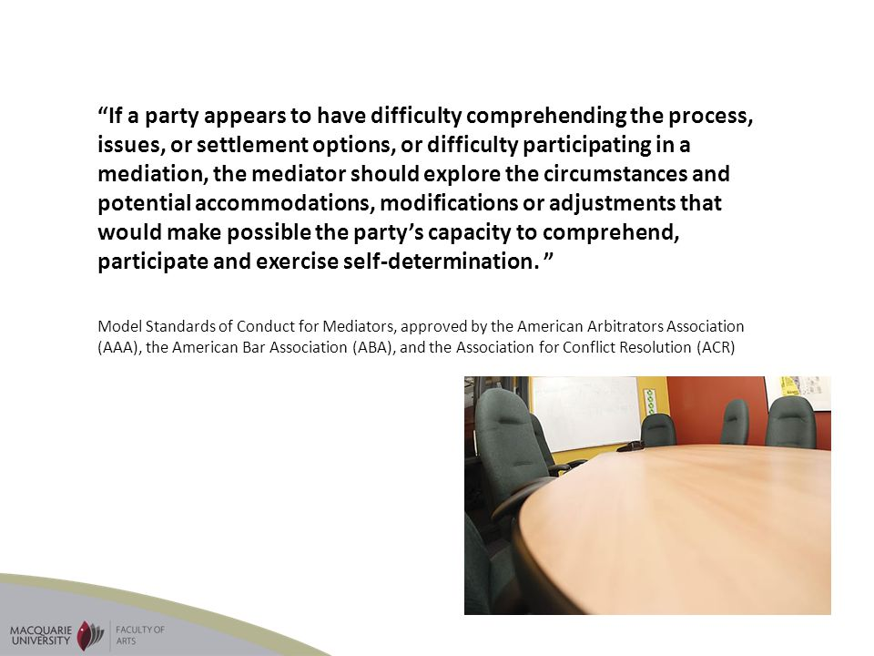 If a party appears to have difficulty comprehending the process, issues, or settlement options, or difficulty participating in a mediation, the mediator should explore the circumstances and potential accommodations, modifications or adjustments that would make possible the party's capacity to comprehend, participate and exercise self-determination.