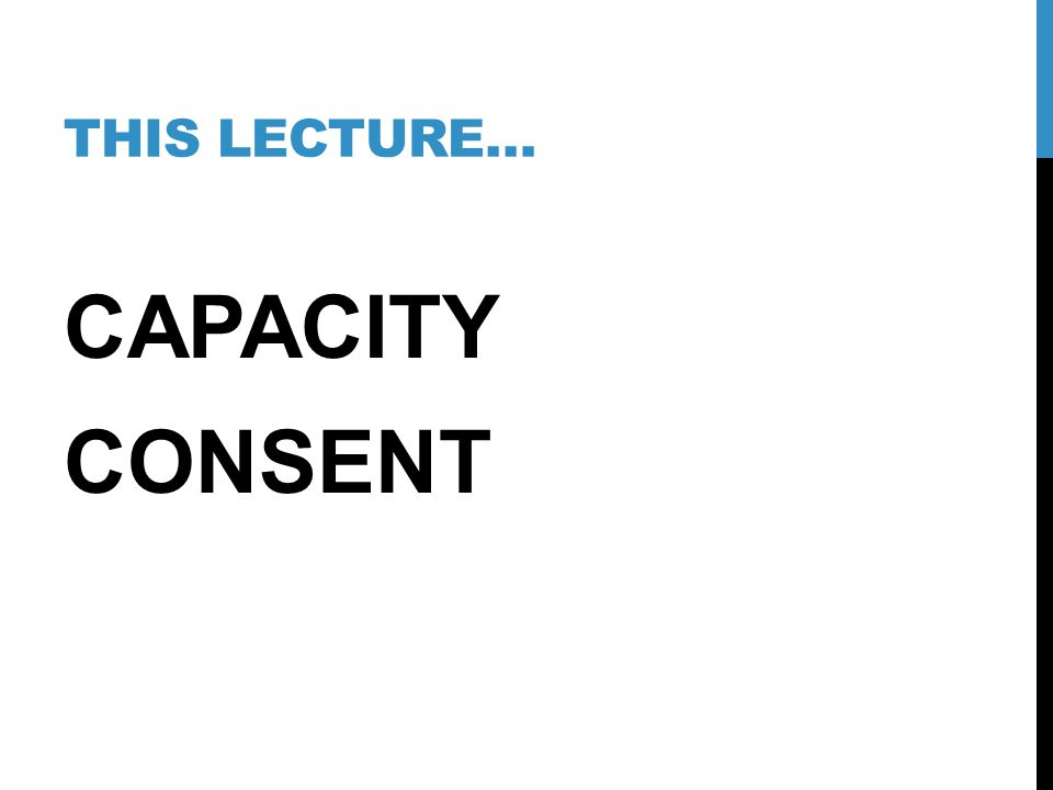 This lecture… CAPACITY CONSENT