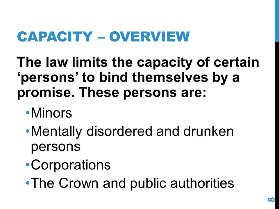 Capacity – overview The law limits the capacity of certain 'persons' to bind themselves by a promise. These persons are: