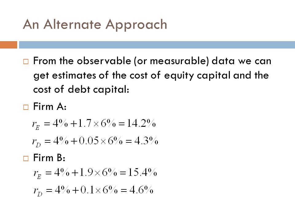 An Alternate Approach From the observable (or measurable) data we can get estimates of the cost of equity capital and the cost of debt capital: