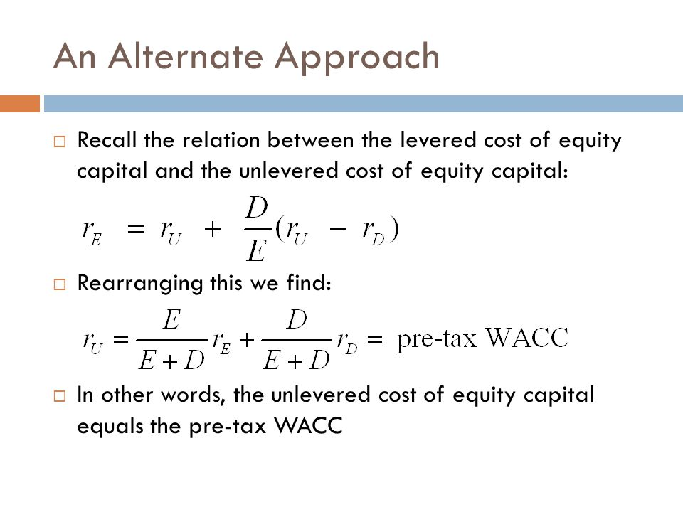 An Alternate Approach Recall the relation between the levered cost of equity capital and the unlevered cost of equity capital: