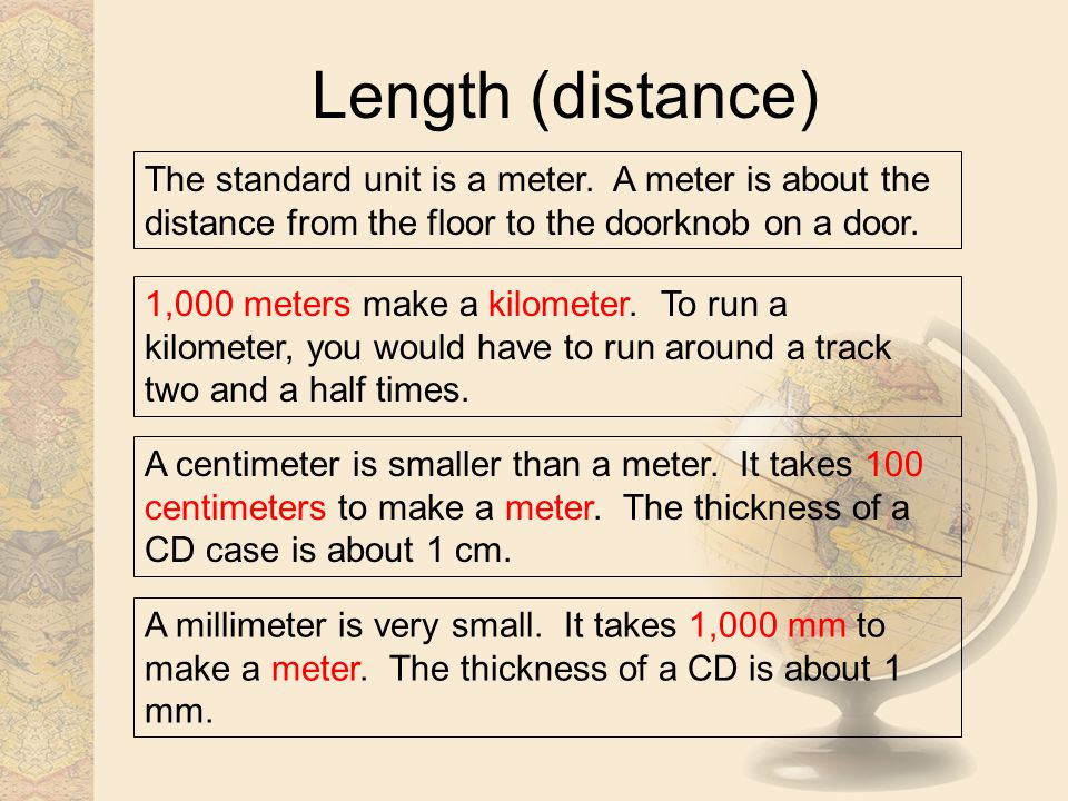 Length (distance) The standard unit is a meter. A meter is about the distance from the floor to the doorknob on a door.