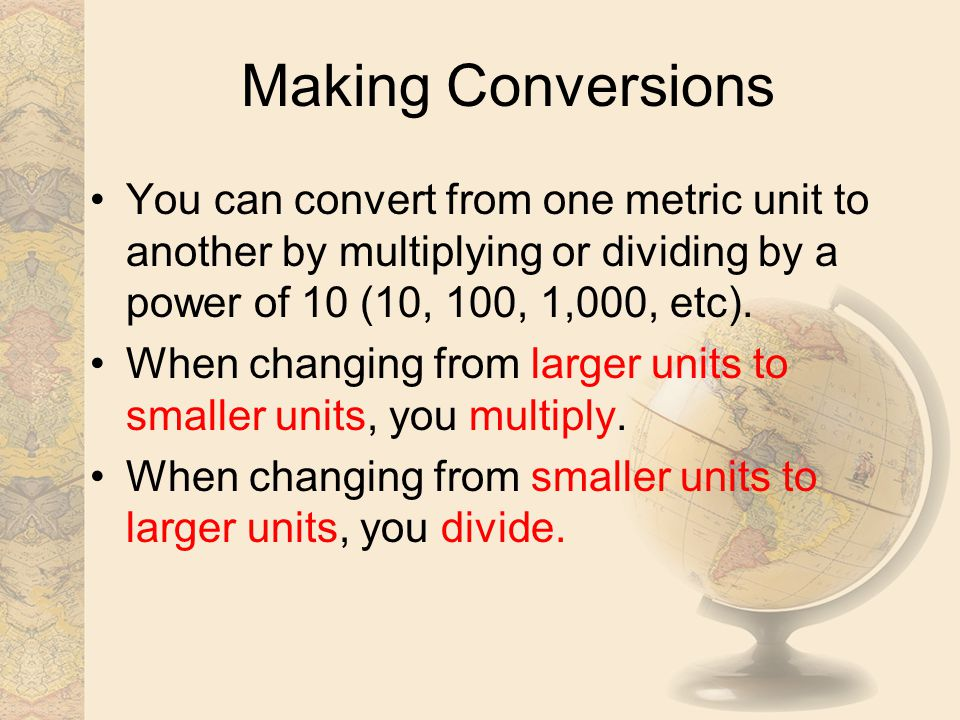 Making Conversions You can convert from one metric unit to another by multiplying or dividing by a power of 10 (10, 100, 1,000, etc).