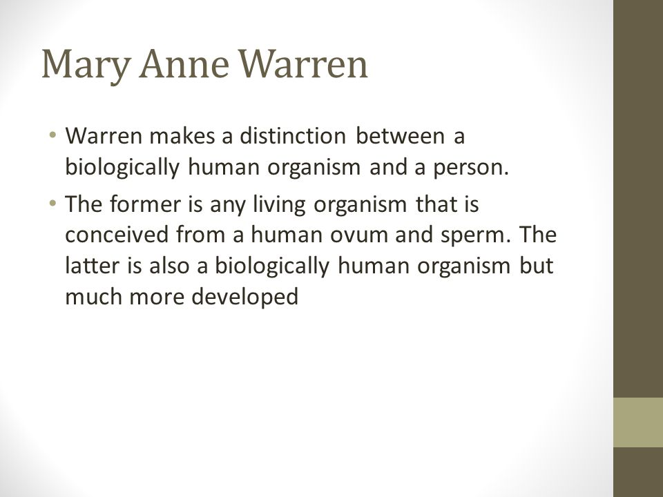 Mary Anne Warren Warren makes a distinction between a biologically human organism and a person.