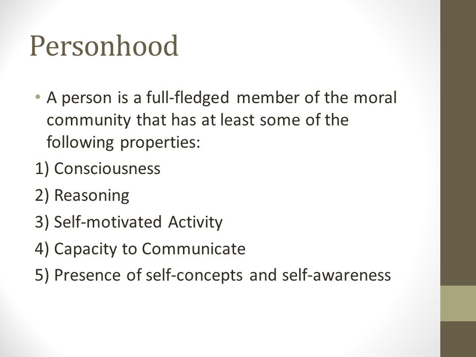 Personhood A person is a full-fledged member of the moral community that has at least some of the following properties: