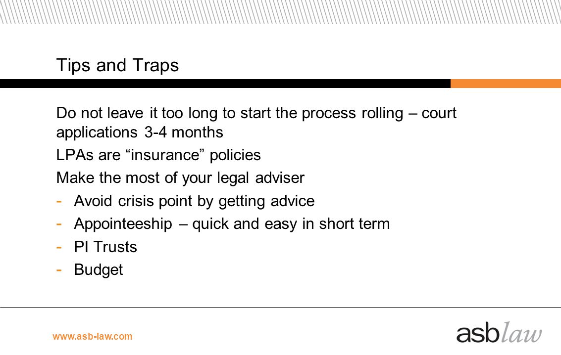 Tips and Traps Do not leave it too long to start the process rolling – court applications 3-4 months.