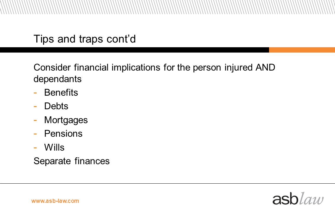 Tips and traps cont'd Consider financial implications for the person injured AND dependants. Benefits.