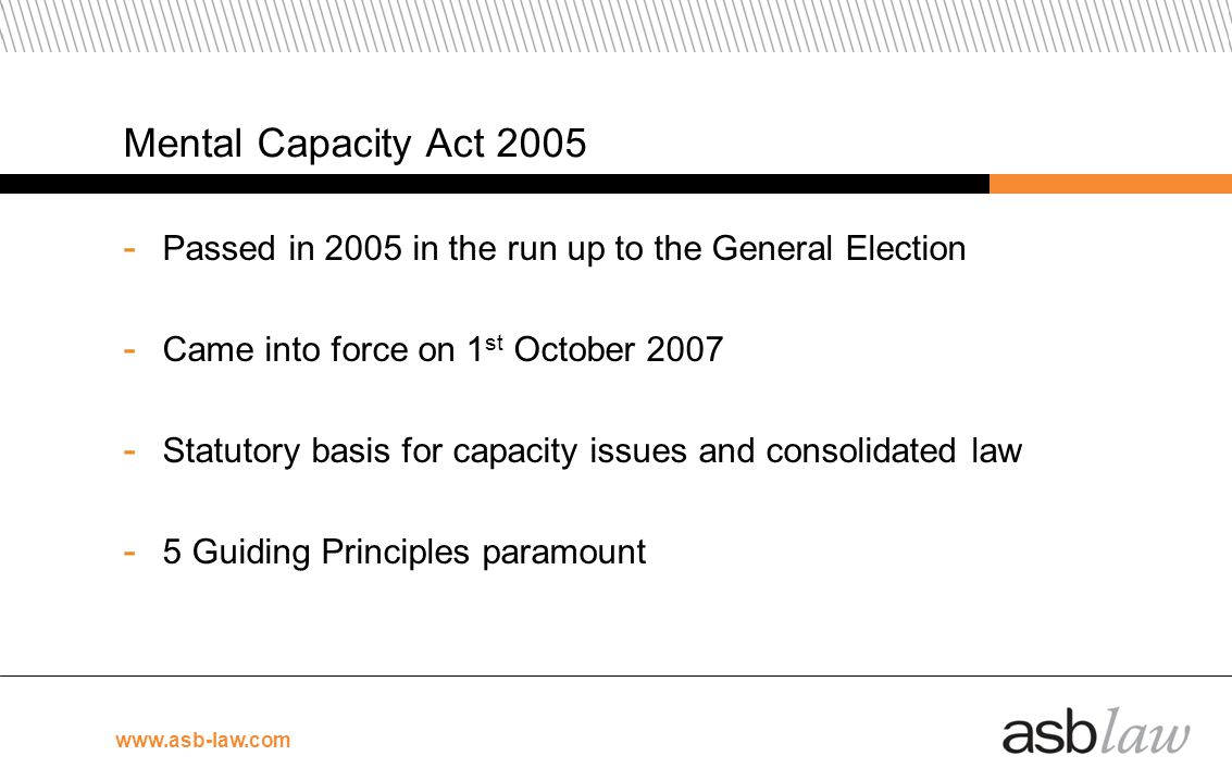 Mental Capacity Act 2005 Passed in 2005 in the run up to the General Election. Came into force on 1st October 2007.