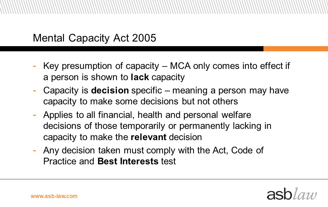 Mental Capacity Act 2005 Key presumption of capacity – MCA only comes into effect if a person is shown to lack capacity.