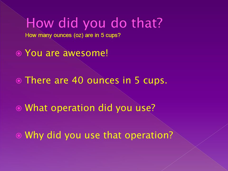 How did you do that You are awesome! There are 40 ounces in 5 cups.