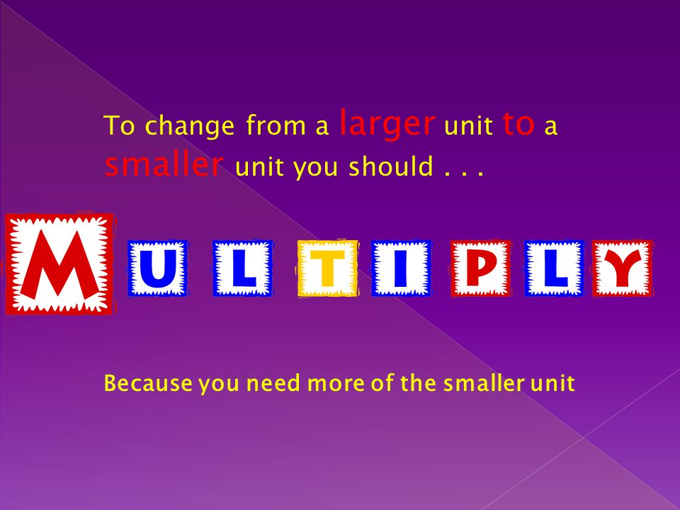 To change from a larger unit to a smaller unit you should . . .
