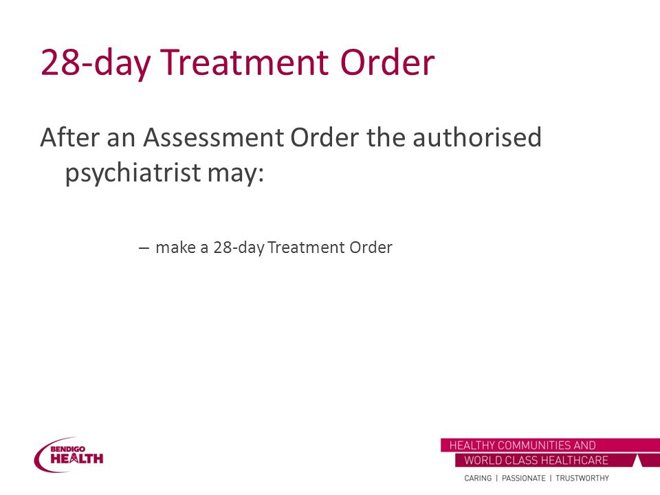 28-day Treatment Order After an Assessment Order the authorised psychiatrist may: make a 28-day Treatment Order.