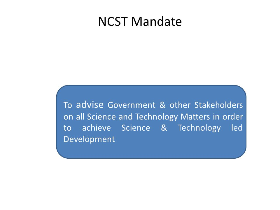 NCST Mandate To advise Government & other Stakeholders on all Science and Technology Matters in order to achieve Science & Technology led Development.