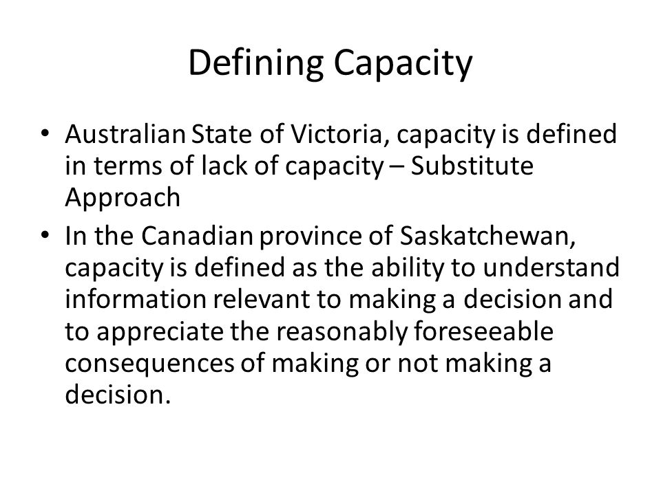 Defining Capacity Australian State of Victoria, capacity is defined in terms of lack of capacity – Substitute Approach.