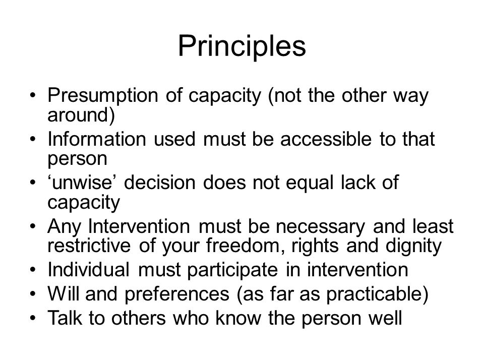 Principles Presumption of capacity (not the other way around)