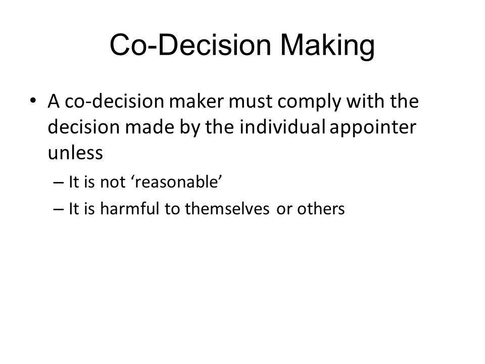 Co-Decision Making A co-decision maker must comply with the decision made by the individual appointer unless.