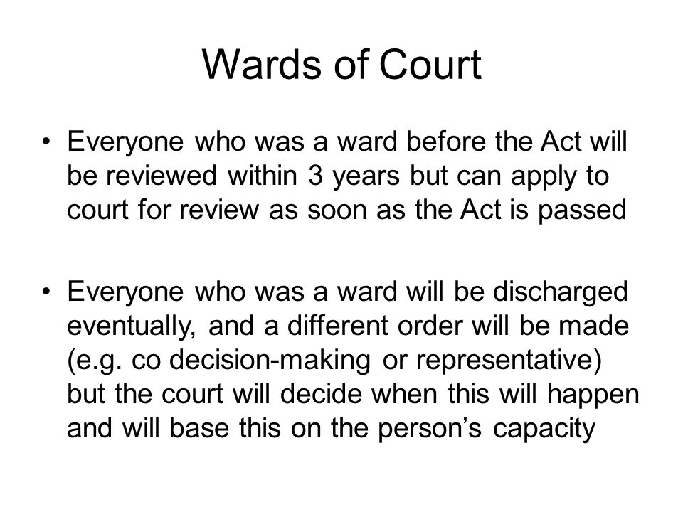Wards of Court Everyone who was a ward before the Act will be reviewed within 3 years but can apply to court for review as soon as the Act is passed.