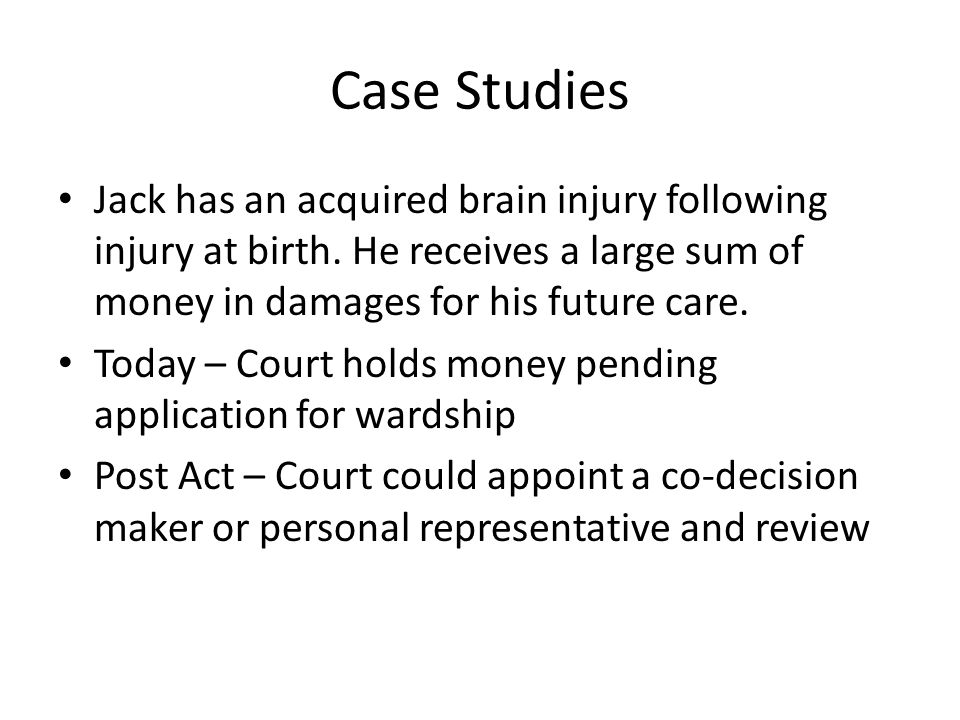 Case Studies Jack has an acquired brain injury following injury at birth. He receives a large sum of money in damages for his future care.