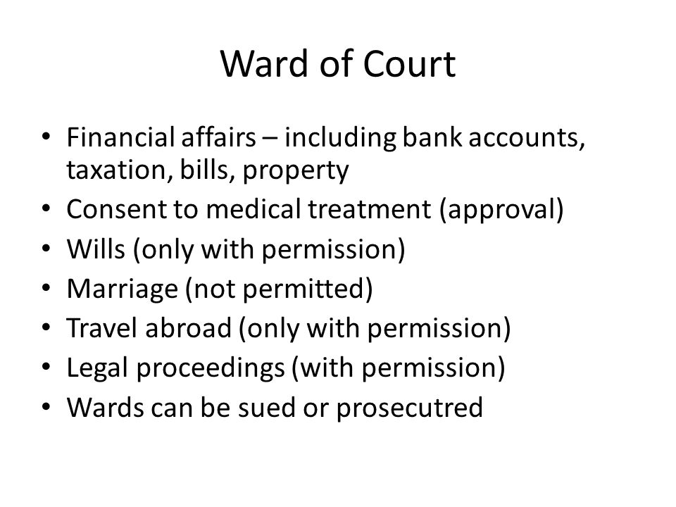 Ward of Court Financial affairs – including bank accounts, taxation, bills, property. Consent to medical treatment (approval)