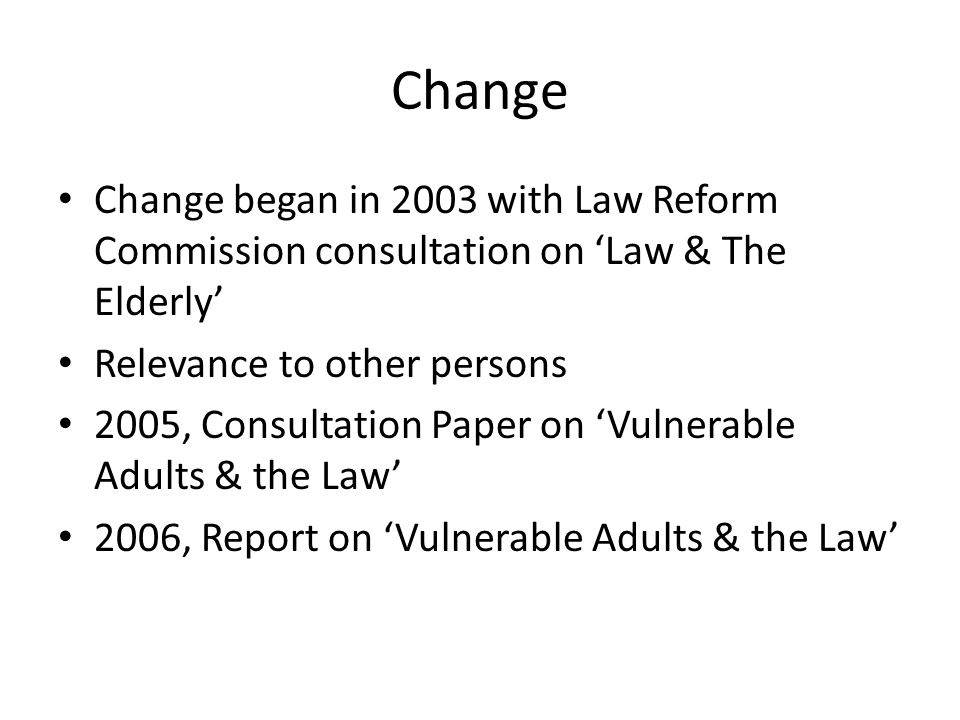 Change Change began in 2003 with Law Reform Commission consultation on 'Law & The Elderly' Relevance to other persons.