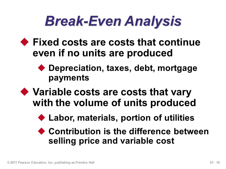 Break-Even Analysis Fixed costs are costs that continue even if no units are produced. Depreciation, taxes, debt, mortgage payments.