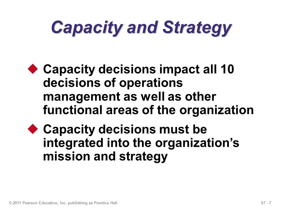 Capacity and Strategy Capacity decisions impact all 10 decisions of operations management as well as other functional areas of the organization.