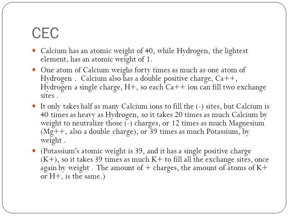 CEC Calcium has an atomic weight of 40, while Hydrogen, the lightest element, has an atomic weight of 1.