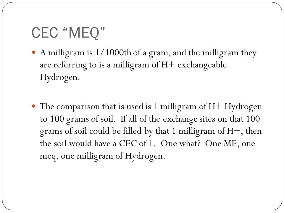CEC MEQ A milligram is 1/1000th of a gram, and the milligram they are referring to is a milligram of H+ exchangeable Hydrogen.