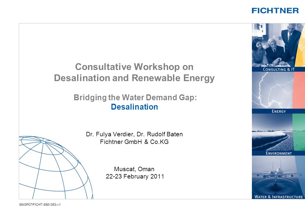 Consultative Workshop on Desalination and Renewable Energy Bridging the Water Demand Gap: Desalination Dr. Fulya Verdier, Dr. Rudolf Baten Fichtner GmbH & Co.KG Muscat, Oman February 2011