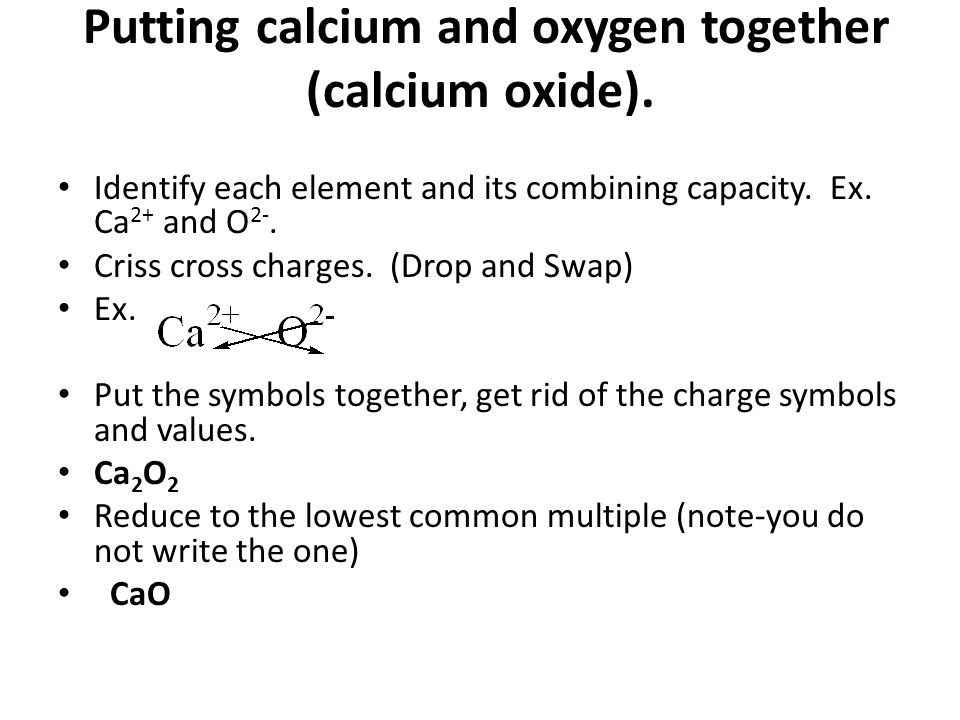 Putting calcium and oxygen together (calcium oxide).