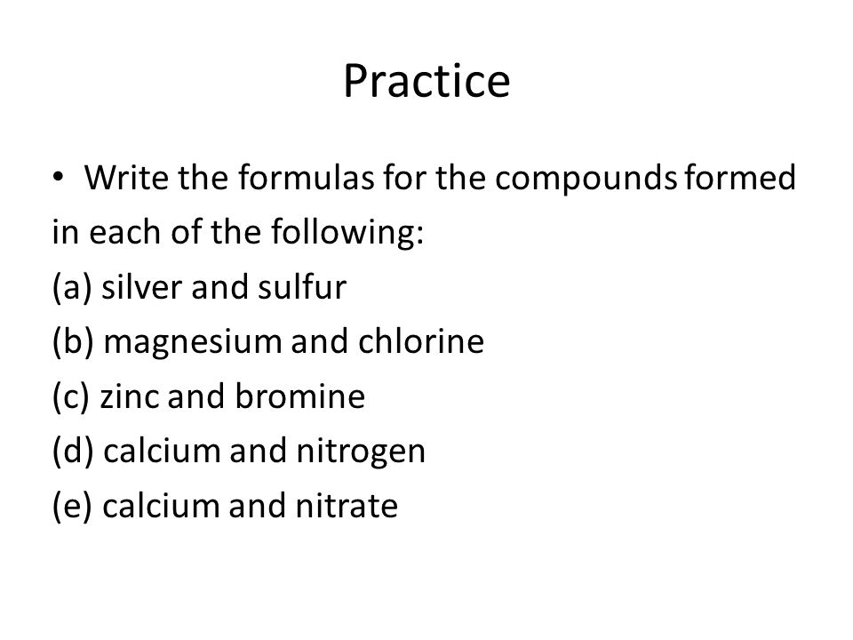 Practice Write the formulas for the compounds formed
