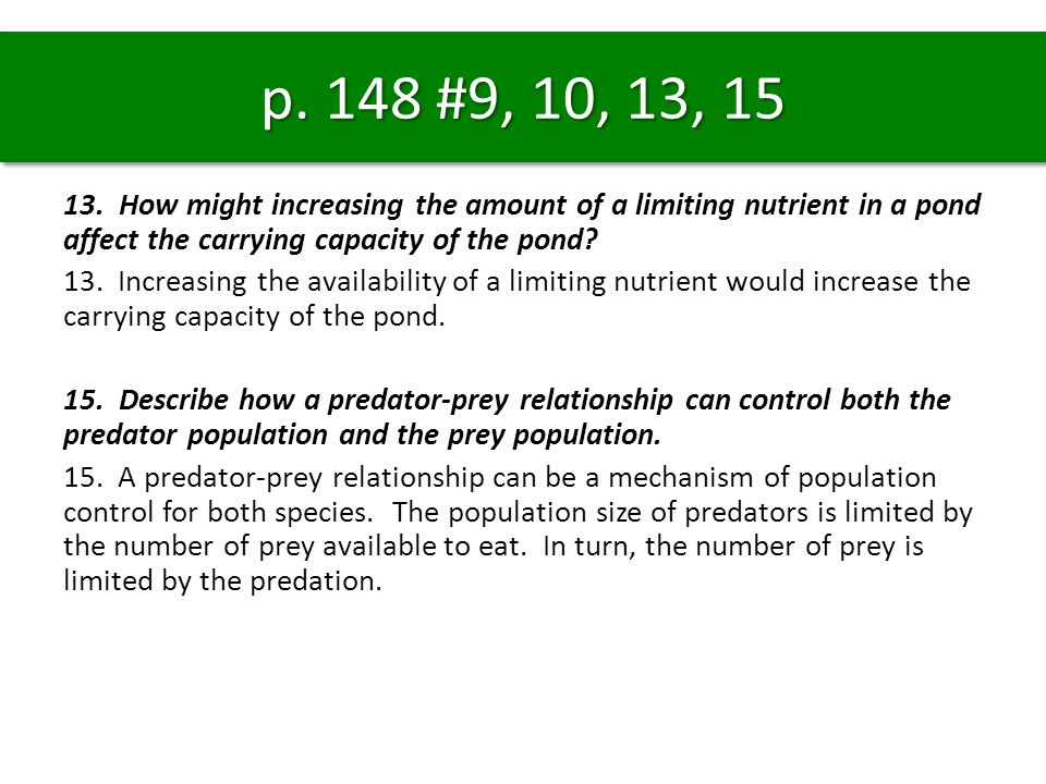 p. 148 #9, 10, 13, 15 13. How might increasing the amount of a limiting nutrient in a pond affect the carrying capacity of the pond