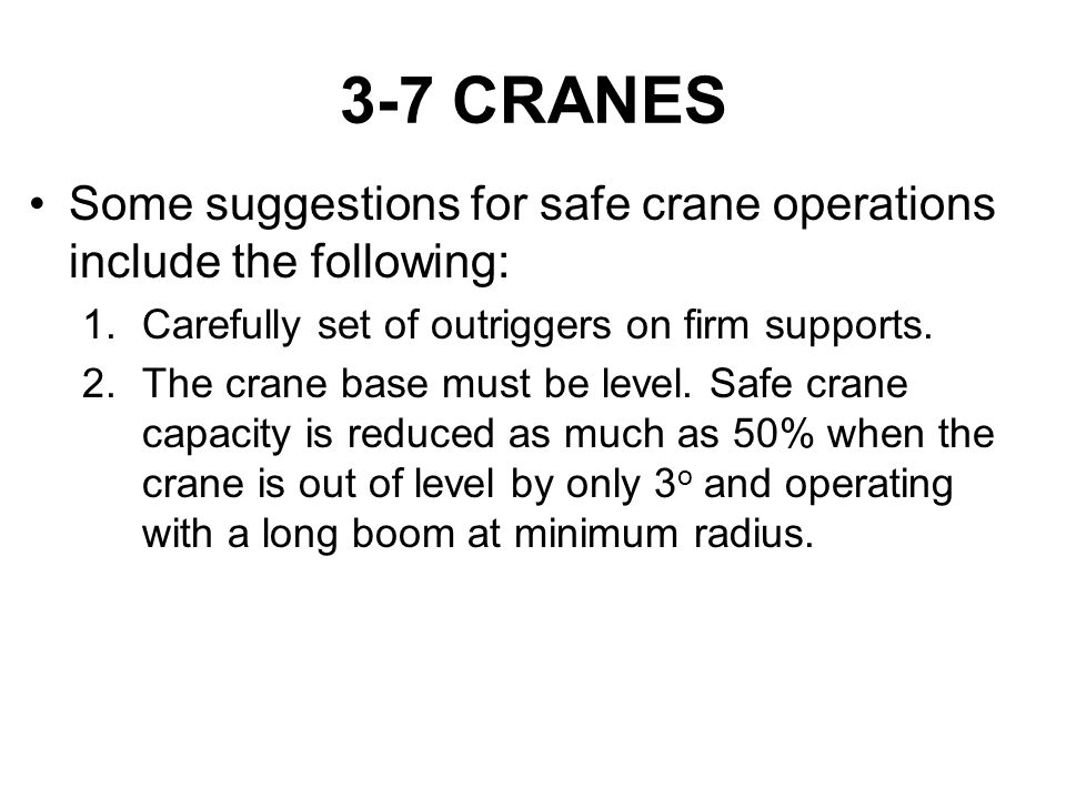 3-7 CRANES Some suggestions for safe crane operations include the following: Carefully set of outriggers on firm supports.