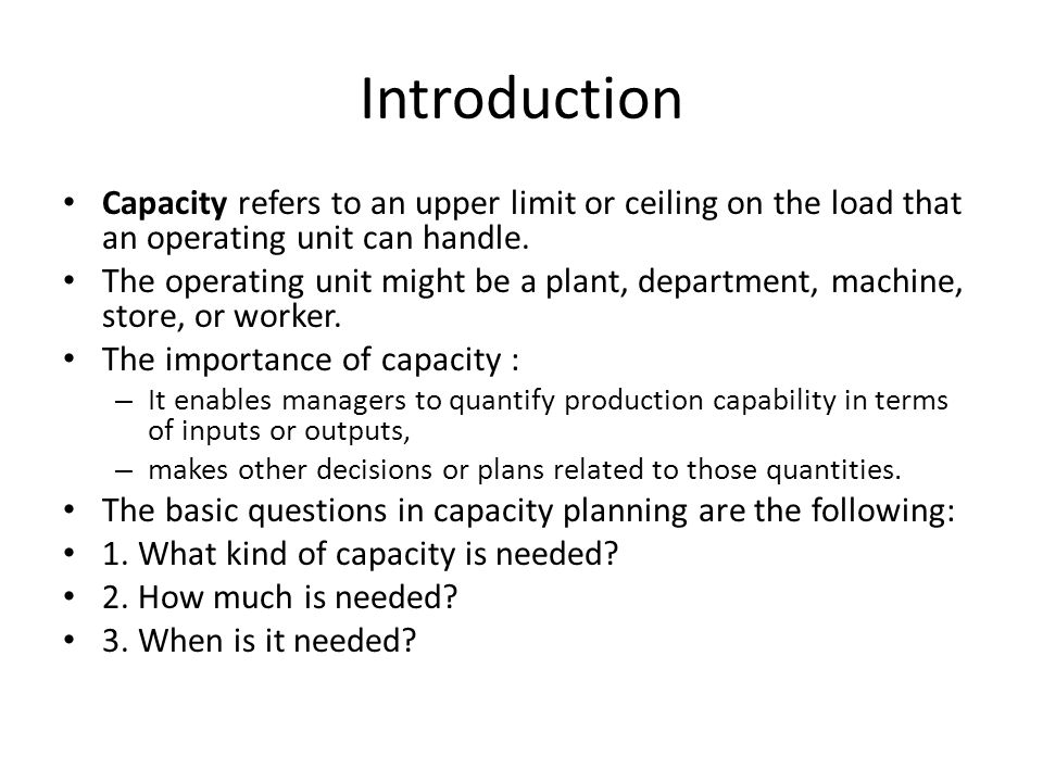 Introduction Capacity refers to an upper limit or ceiling on the load that an operating unit can handle.