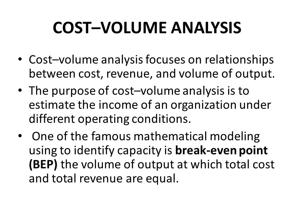 COST–VOLUME ANALYSIS Cost–volume analysis focuses on relationships between cost, revenue, and volume of output.