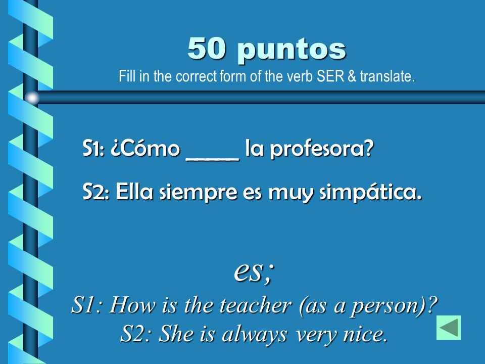 es; S1: How is the teacher (as a person) S2: She is always very nice.