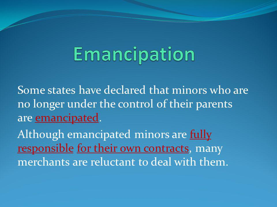 Emancipation Some states have declared that minors who are no longer under the control of their parents are emancipated.