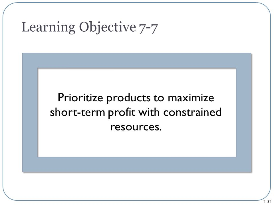 Learning Objective 7-7 Prioritize products to maximize short-term profit with constrained resources.