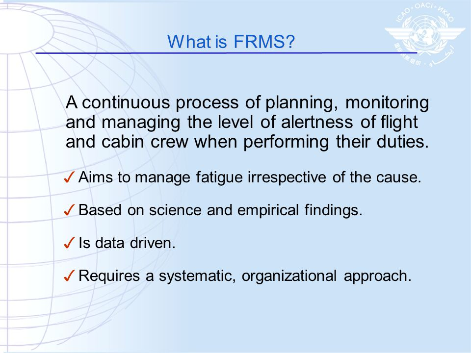 What is FRMS A continuous process of planning, monitoring and managing the level of alertness of flight and cabin crew when performing their duties.