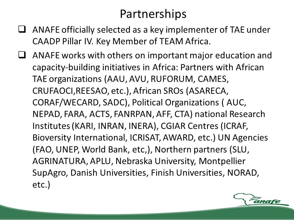 Partnerships ANAFE officially selected as a key implementer of TAE under CAADP Pillar IV. Key Member of TEAM Africa.