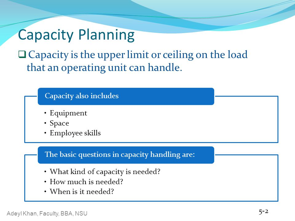 Capacity Planning Capacity is the upper limit or ceiling on the load that an operating unit can handle.