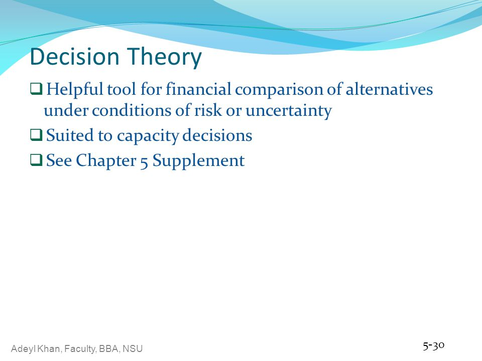 Decision Theory Helpful tool for financial comparison of alternatives under conditions of risk or uncertainty.